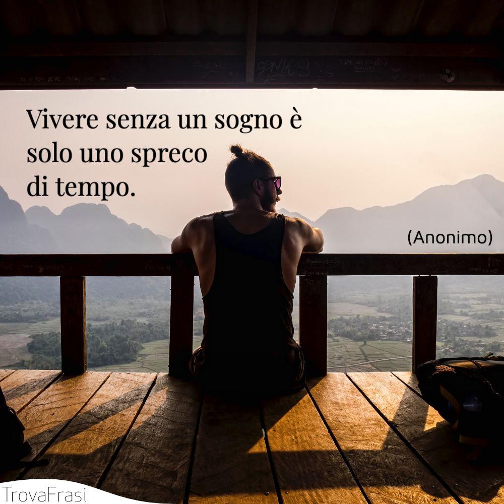 Vivere senza un sogno è solo uno spreco di tempo.