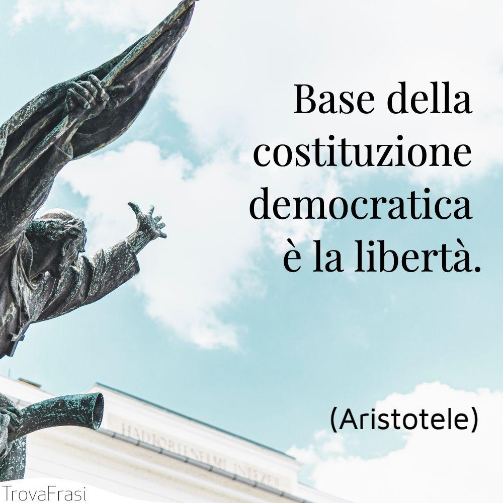 Base della costituzione democratica è la libertà.