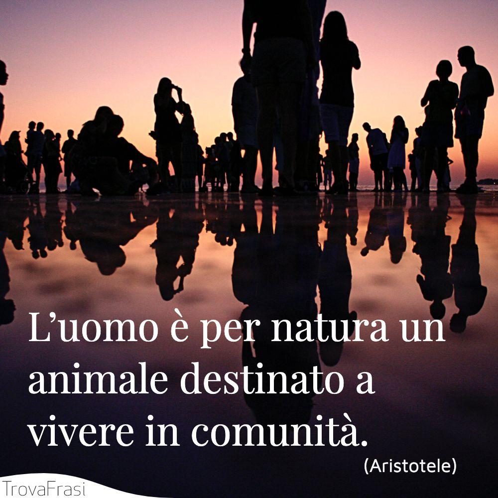 L'uomo è per natura un animale destinato a vivere in comunità.