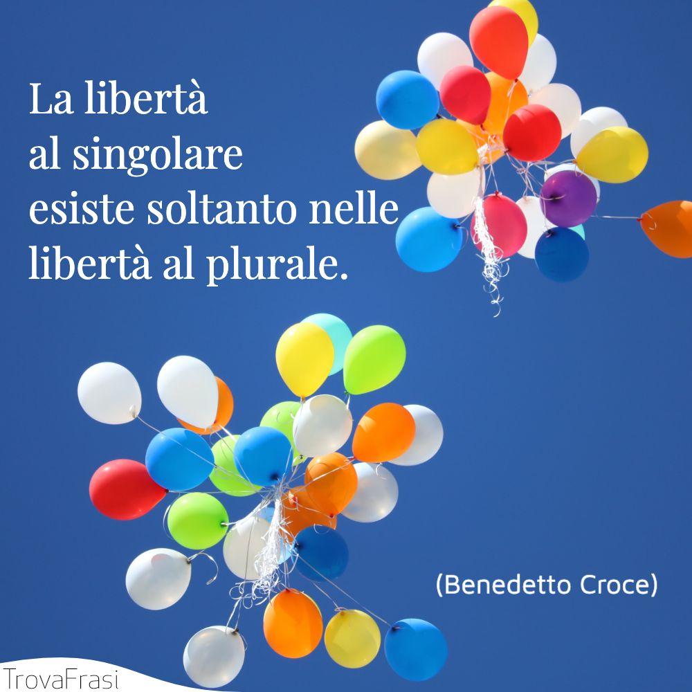 La libertà al singolare esiste soltanto nelle libertà al plurale.