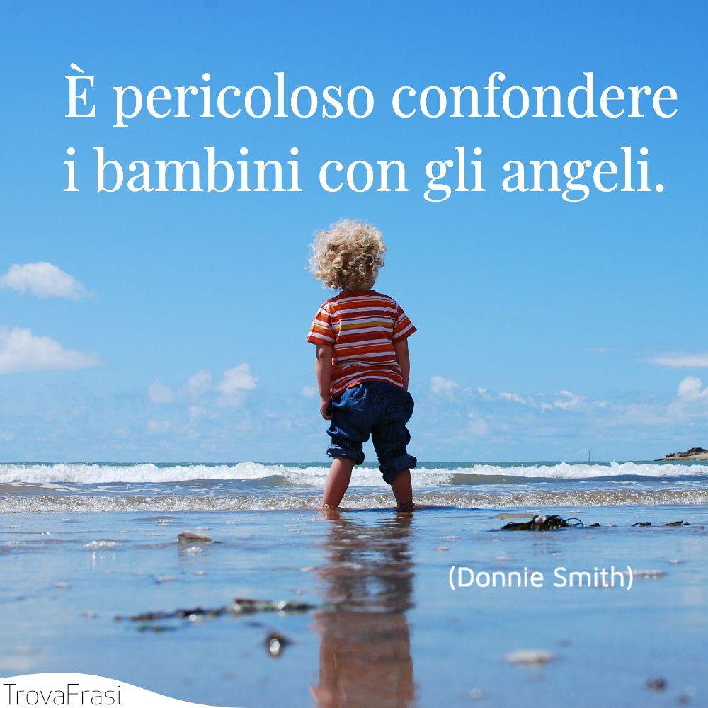 È pericoloso confondere i bambini con gli angeli.
