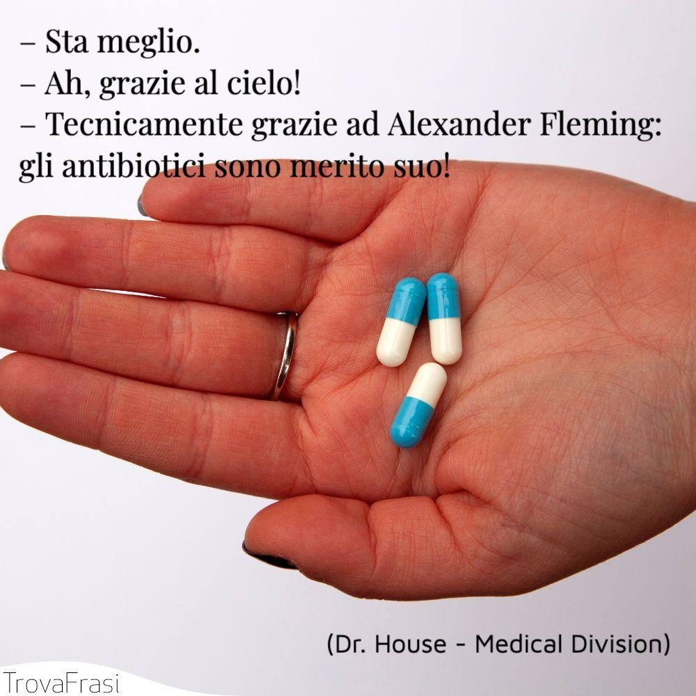 – Sta meglio.– Ah, grazie al cielo!– Tecnicamente grazie ad Alexander Fleming: gli antibiotici sono merito suo!