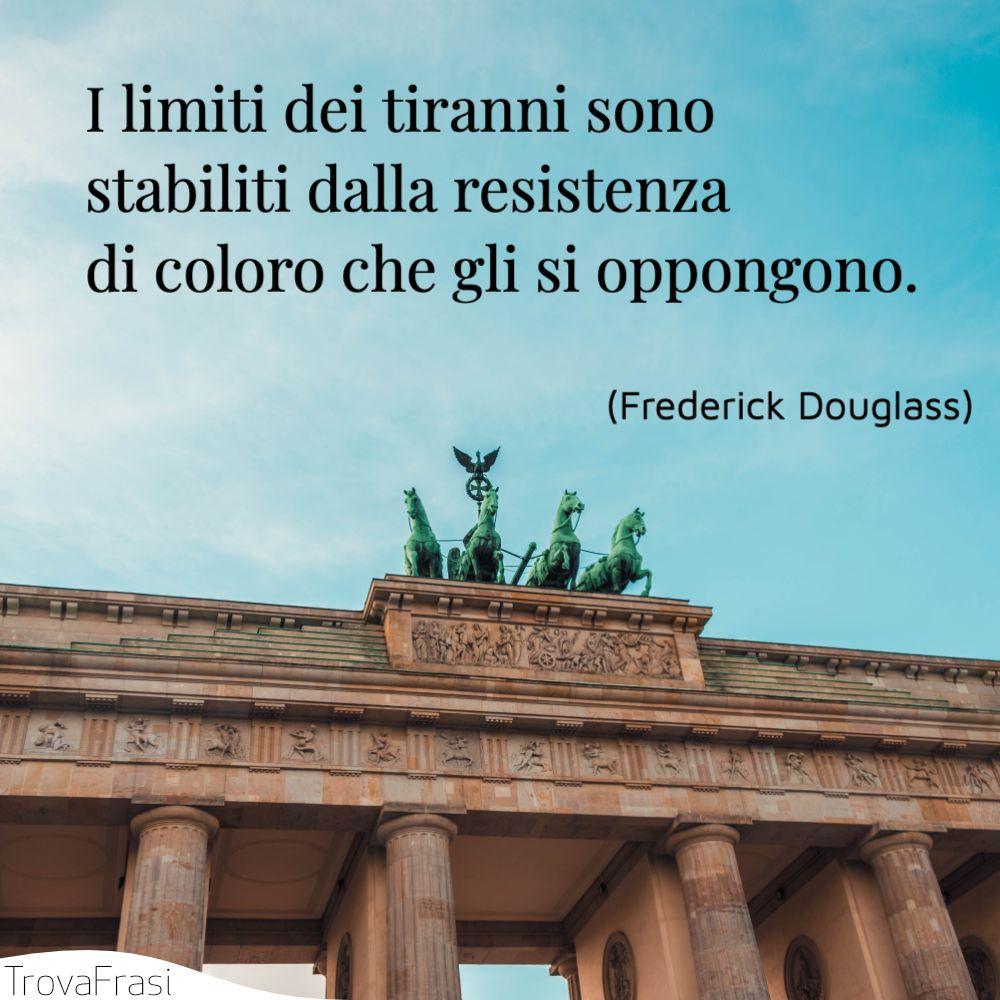 I limiti dei tiranni sono stabiliti dalla resistenza di coloro che gli si oppongono.