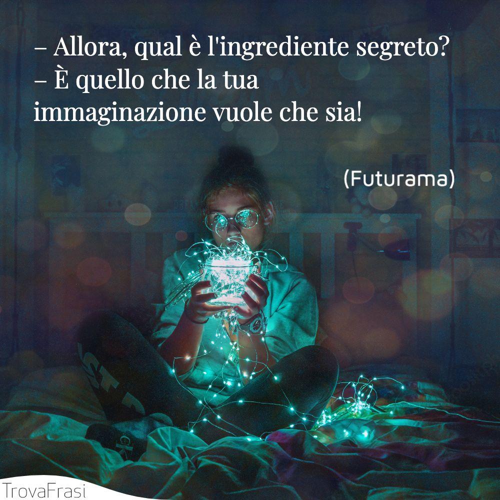 – Allora, qual è l'ingrediente segreto?– È quello che la tua immaginazione vuole che sia!