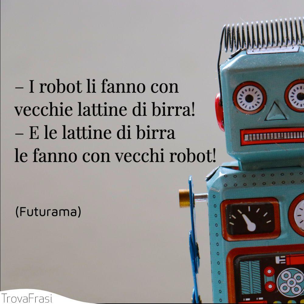 – I robot li fanno con vecchie lattine di birra! – E le lattine di birra le fanno con vecchi robot!