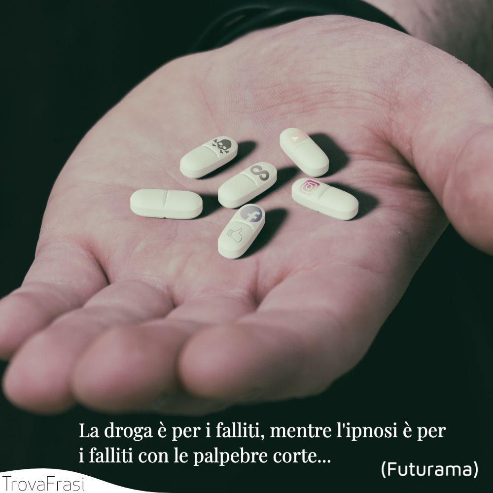 La droga è per i falliti, mentre l'ipnosi è per i falliti con le palpebre corte...