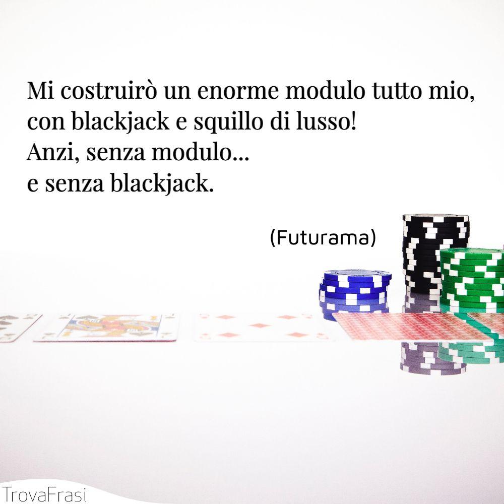 Mi costruirò un enorme modulo tutto mio, con blackjack e squillo di lusso! Anzi, senza modulo... e senza blackjack.