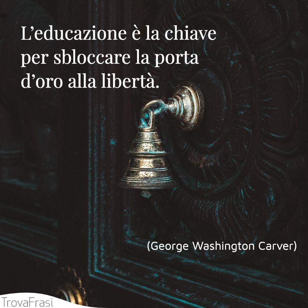 L'educazione è la chiave per sbloccare la porta d'oro alla libertà.