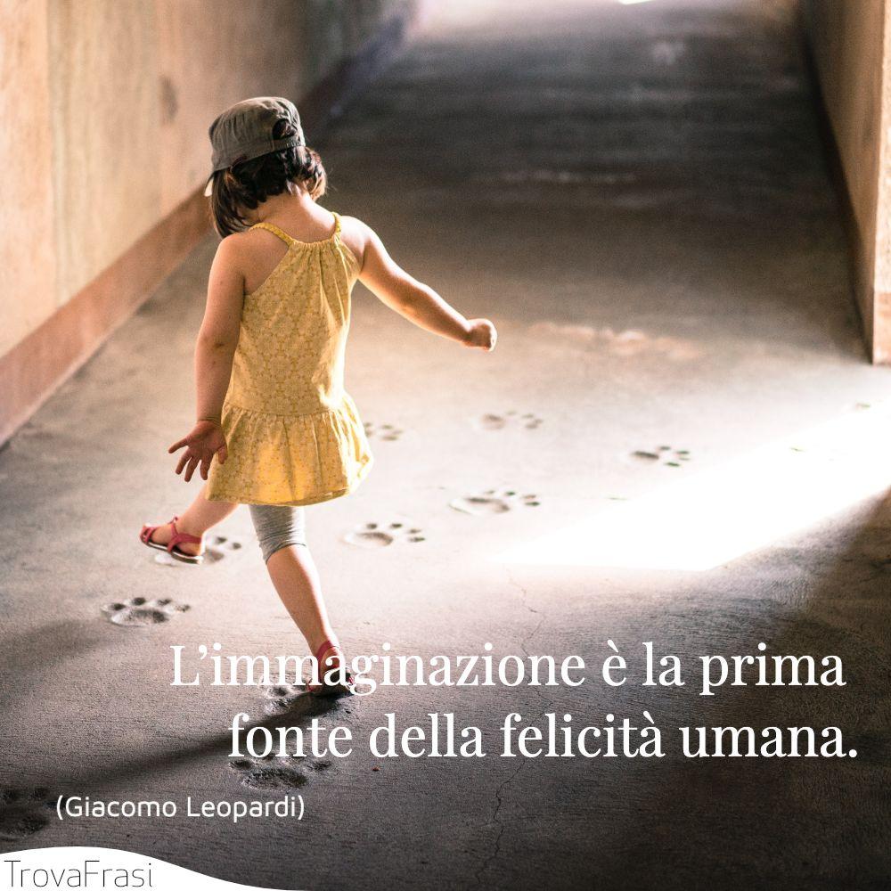 L'immaginazione è la prima fonte della felicità umana.