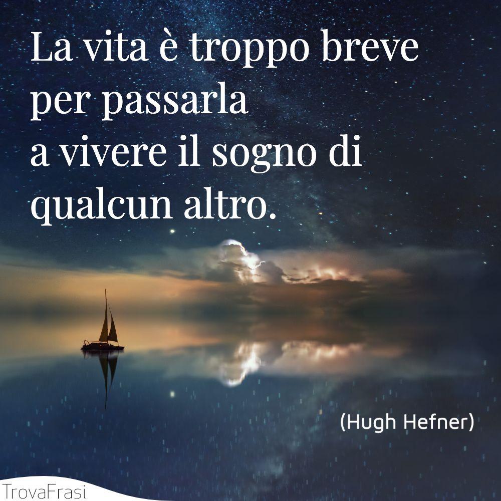 La vita è troppo breve per passarla a vivere il sogno di qualcun altro.