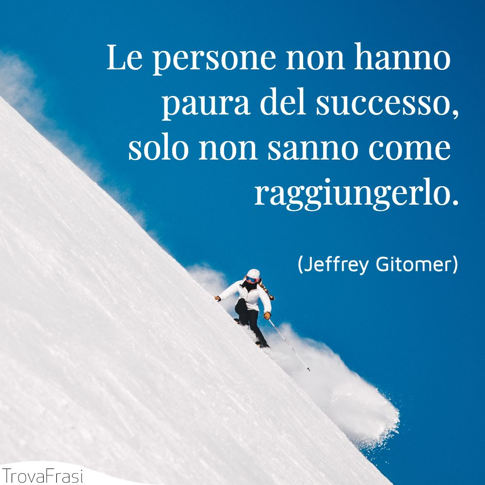Le persone non hanno paura del successo, solo non sanno come raggiungerlo.