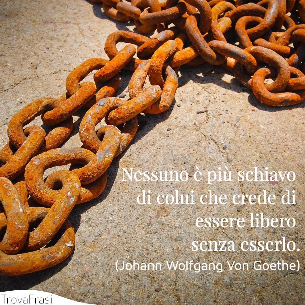 Nessuno è più schiavo di colui che crede di essere libero senza esserlo.