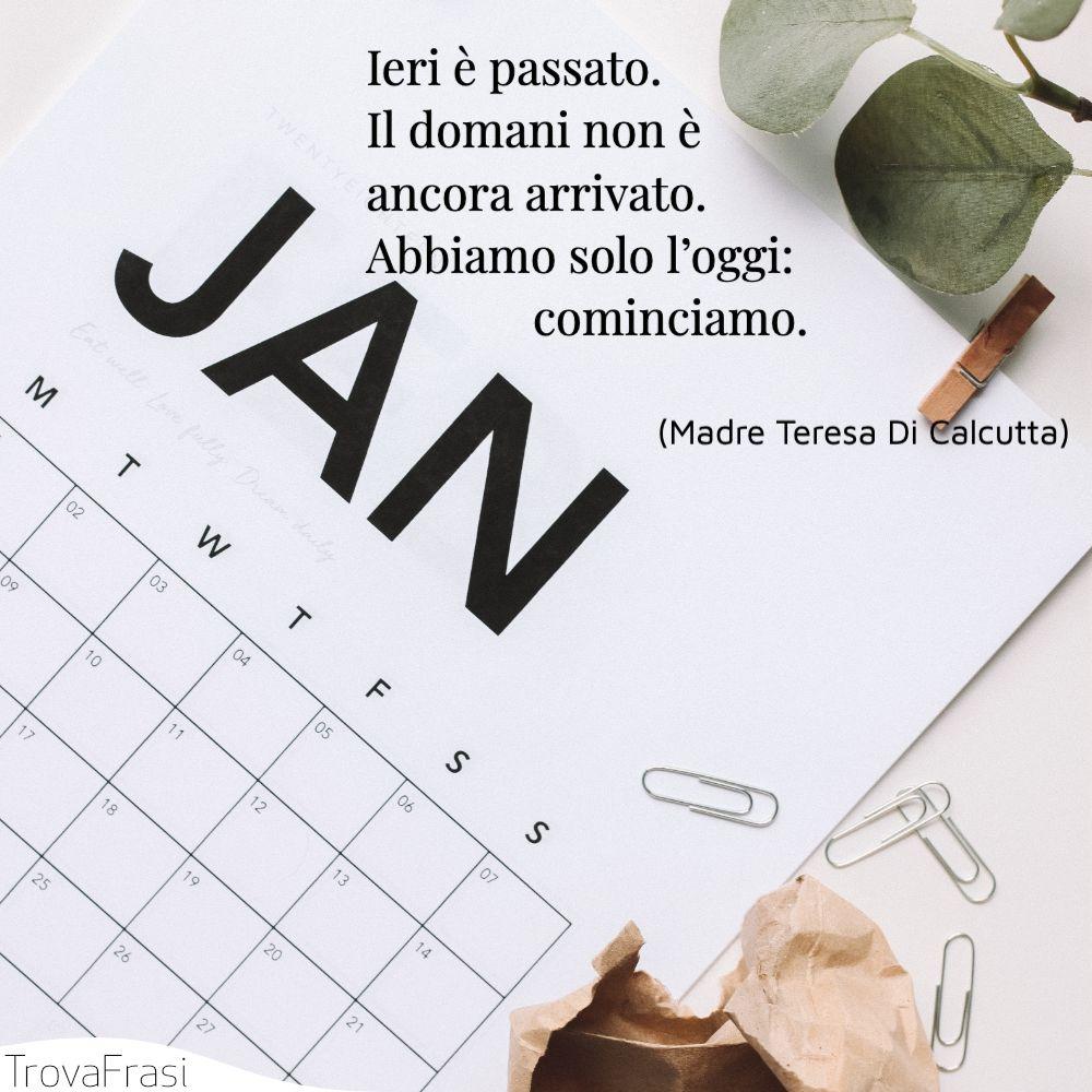 Ieri è passato. Il domani non è ancora arrivato. Abbiamo solo l'oggi: cominciamo.
