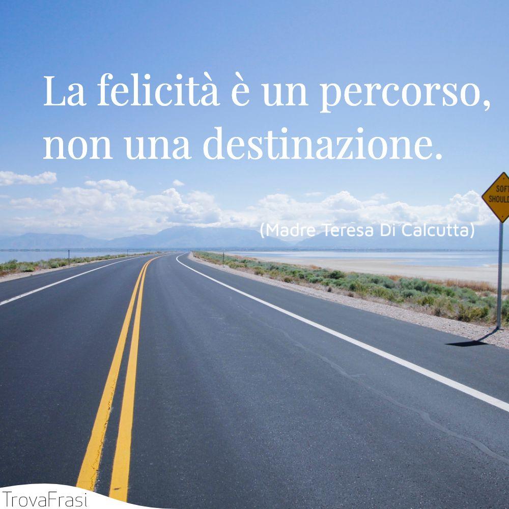 La felicità è un percorso, non una destinazione.