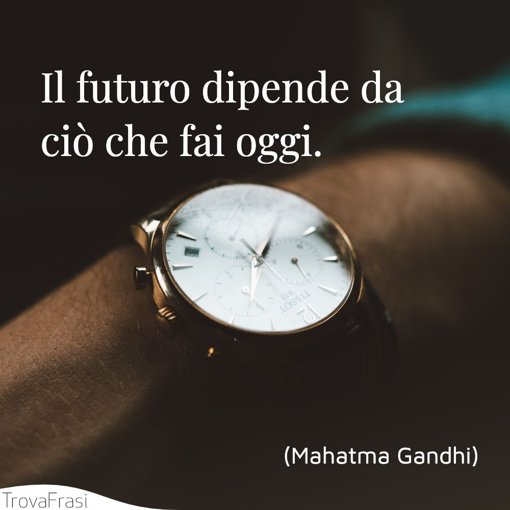 Il futuro dipende da ciò che fai oggi.