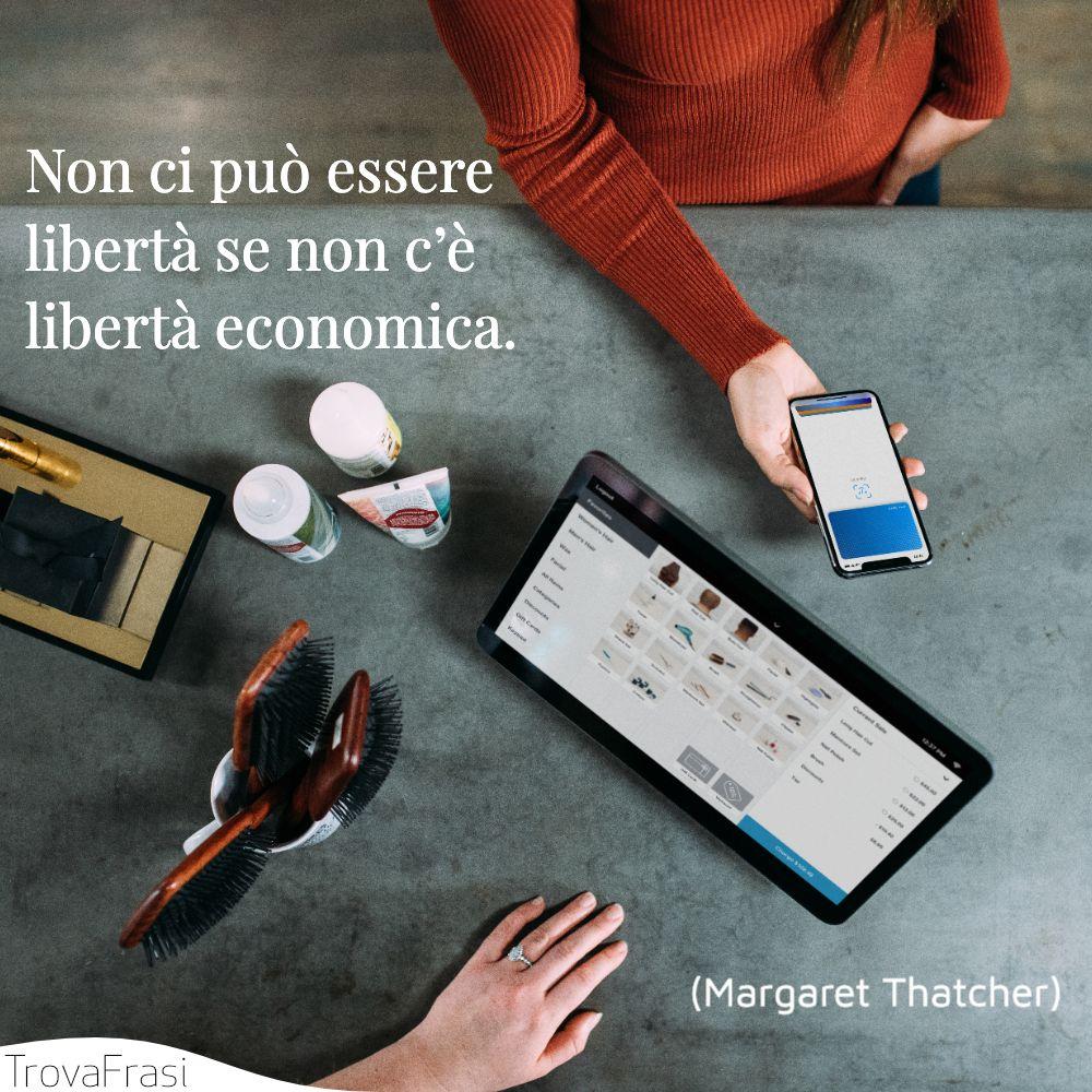 Non ci può essere libertà se non c'è libertà economica.