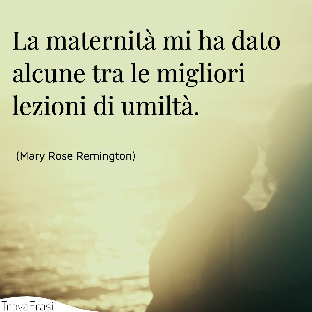La maternità mi ha dato alcune tra le migliori lezioni di umiltà.