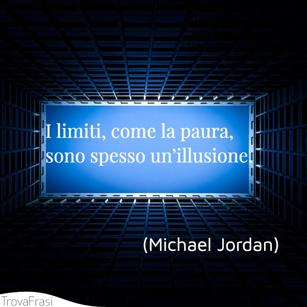 I limiti, come la paura, sono spesso un'illusione.
