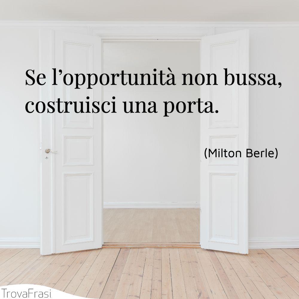 Se l'opportunità non bussa, costruisci una porta.