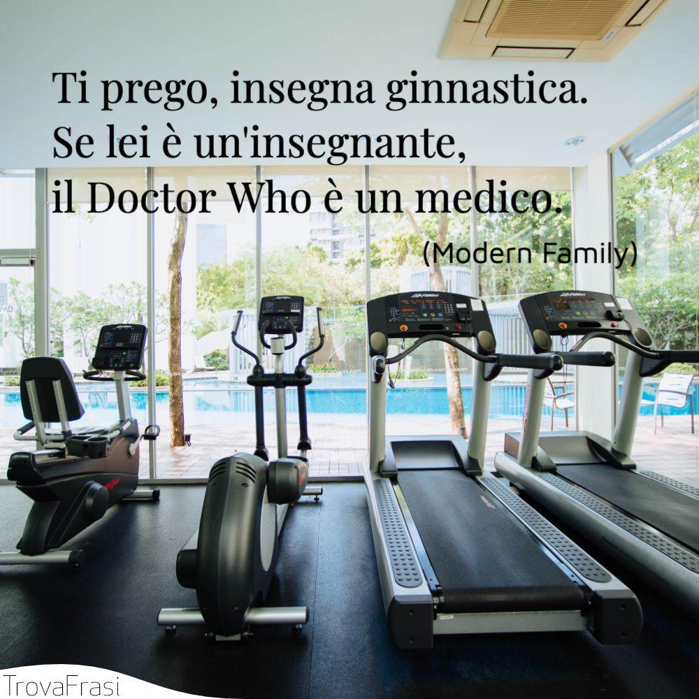 Ti prego, insegna ginnastica. Se lei è un'insegnante, il Doctor Who è un medico.
