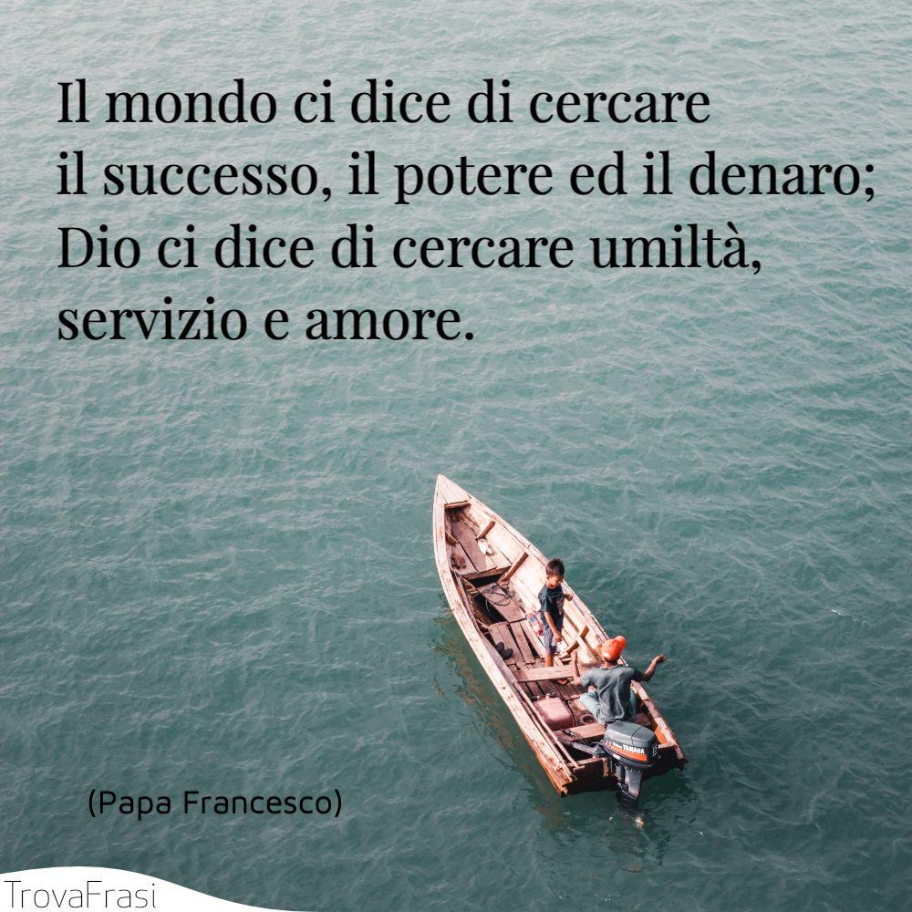 Il mondo ci dice di cercare il successo, il potere ed il denaro; Dio ci dice di cercare umiltà, servizio e amore.