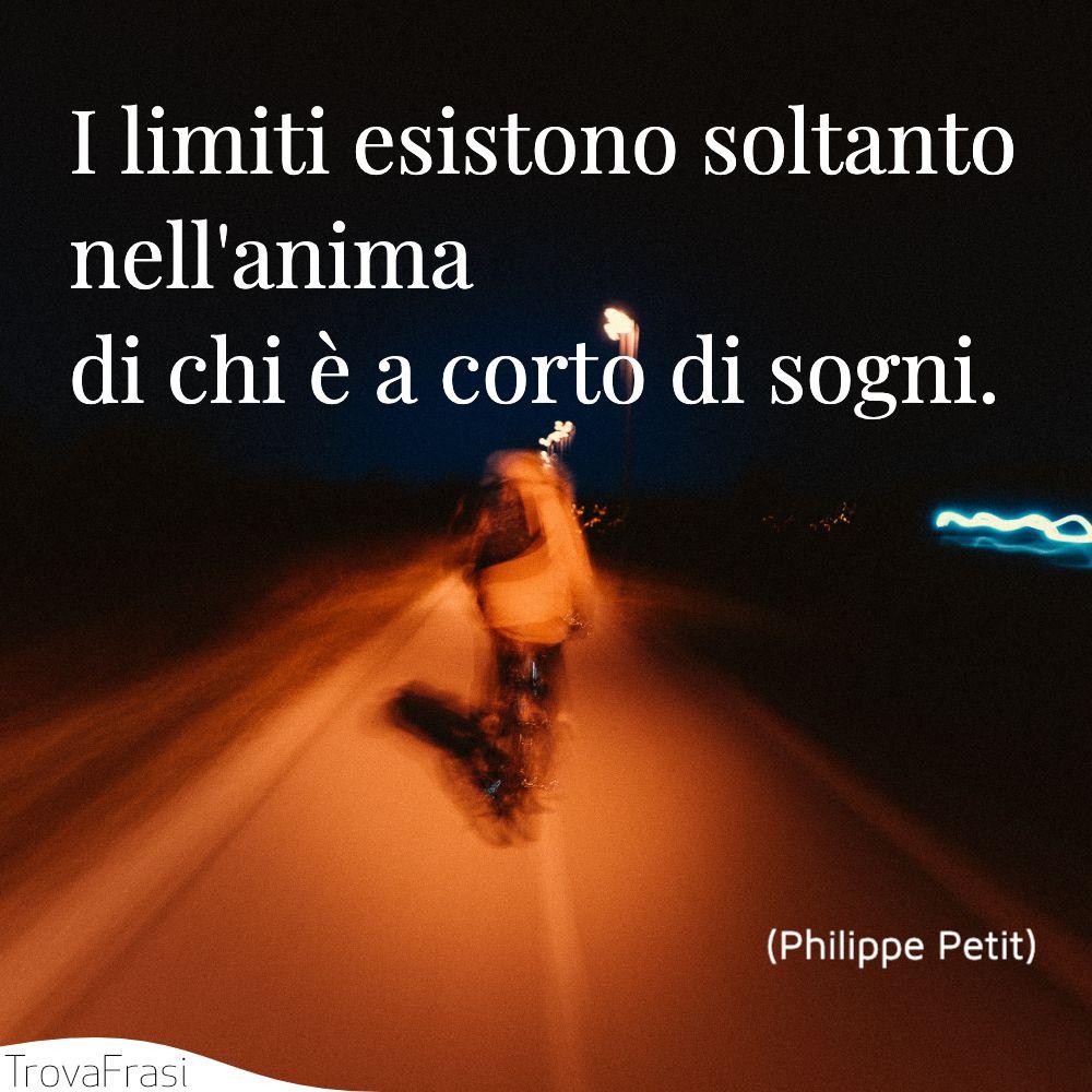 I limiti esistono soltanto nell'anima di chi è a corto di sogni.