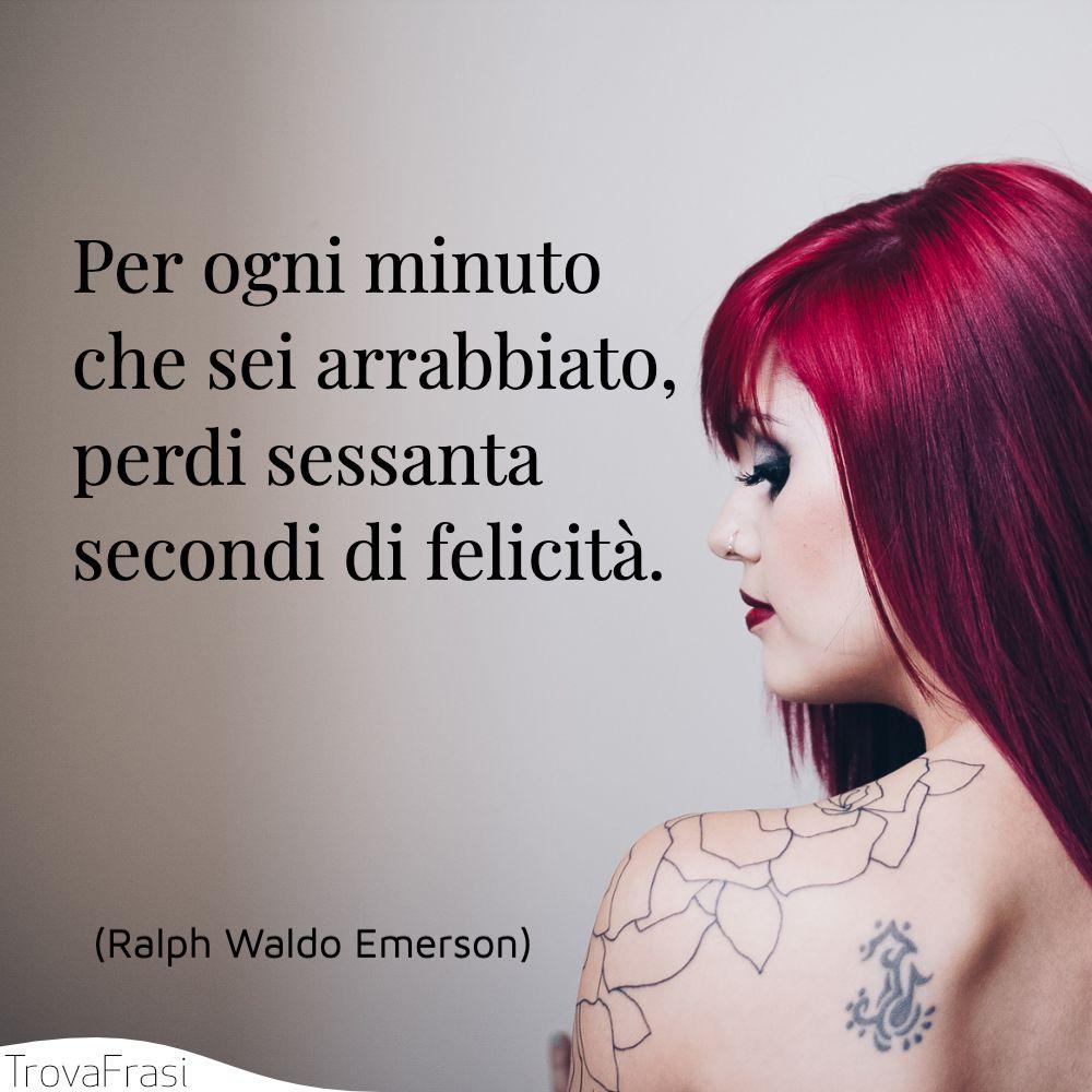 Per ogni minuto che sei arrabbiato, perdi sessanta secondi di felicità.