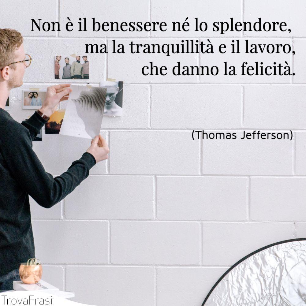 Non è il benessere né lo splendore, ma la tranquillità e il lavoro, che danno la felicità.