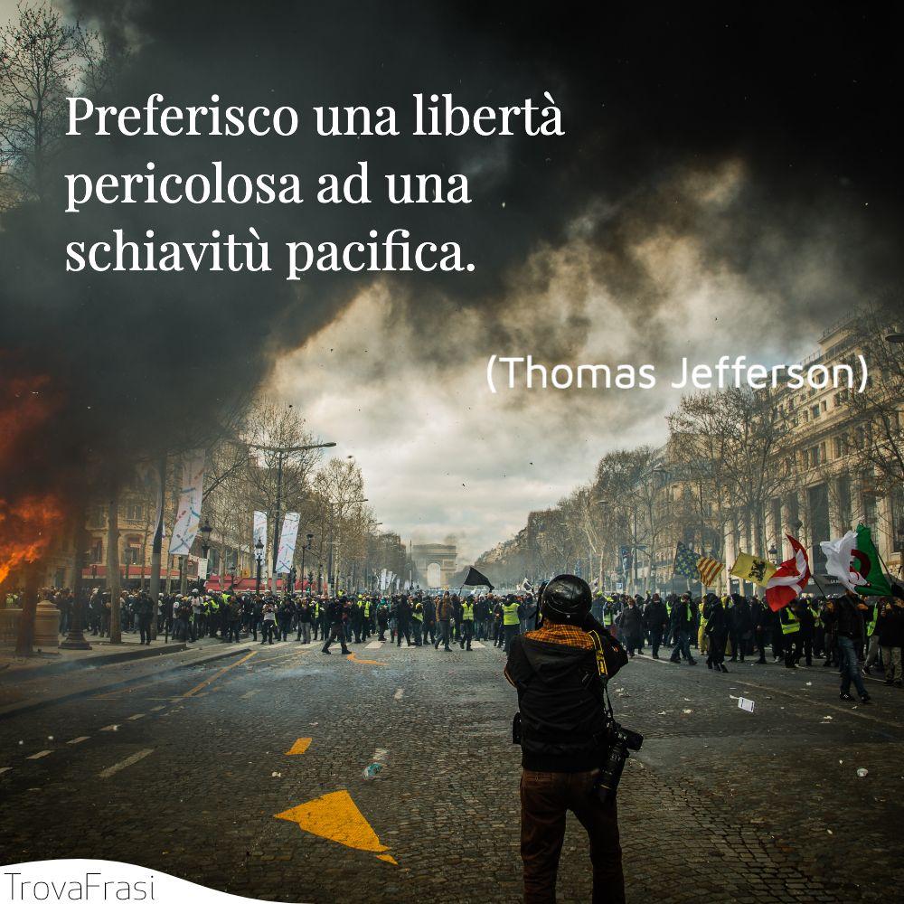Preferisco una libertà pericolosa ad una schiavitù pacifica.