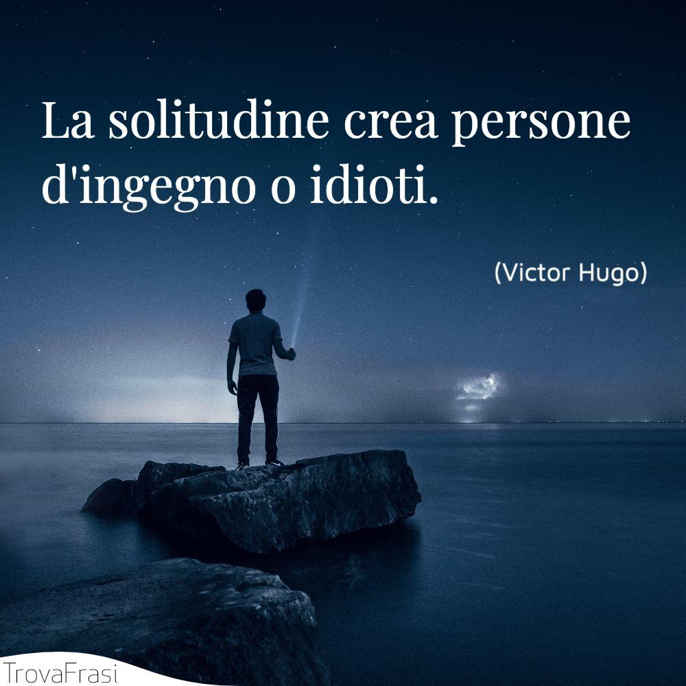 La solitudine crea persone d'ingegno o idioti.