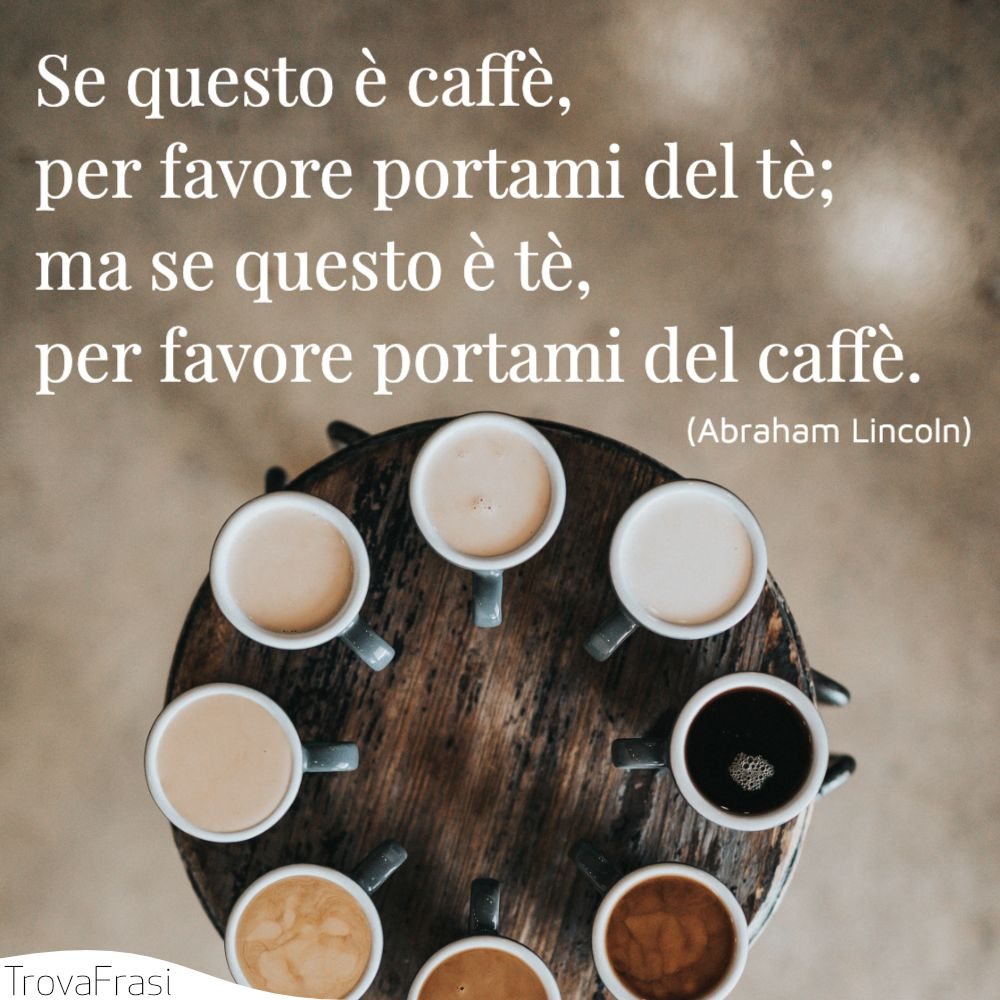 Se questo è caffè, per favore portami del tè; ma se questo è tè, per favore portami del caffè.