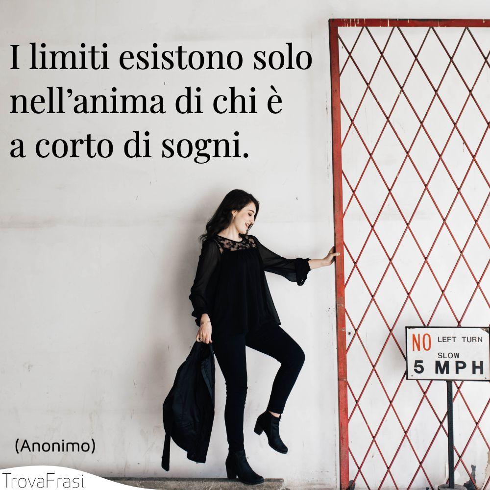 I limiti esistono solo nell'anima di chi è a corto di sogni.