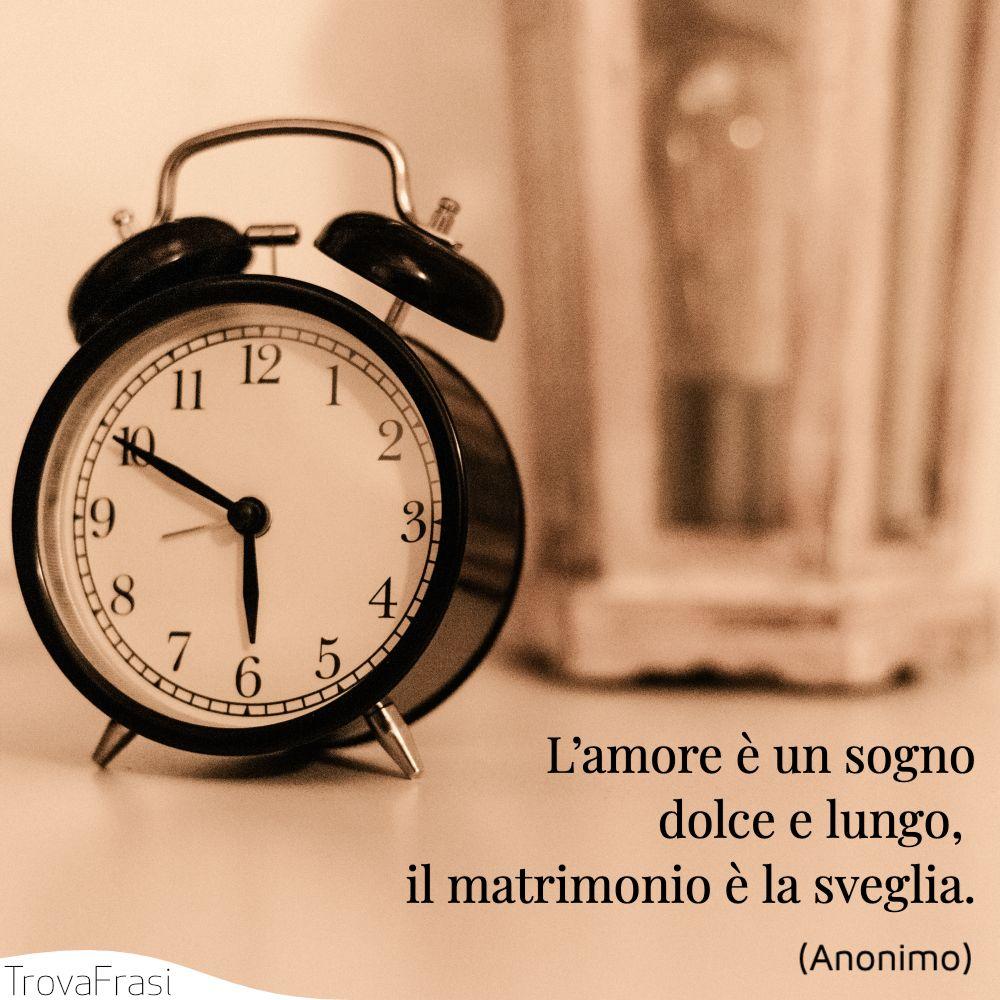 L'amore è un sogno dolce e lungo, il matrimonio è la sveglia.