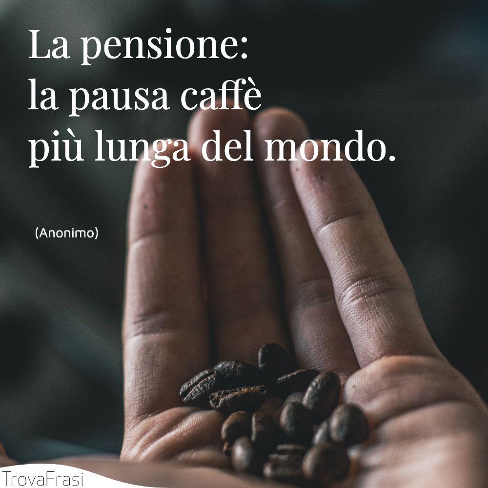 La pensione: la pausa caffè più lunga del mondo.