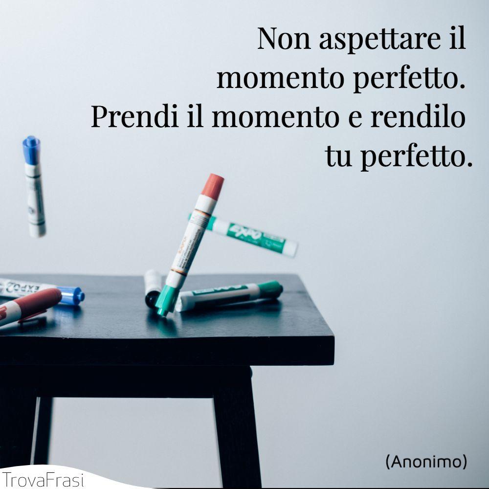 Non aspettare il momento perfetto. Prendi il momento e rendilo tu perfetto.