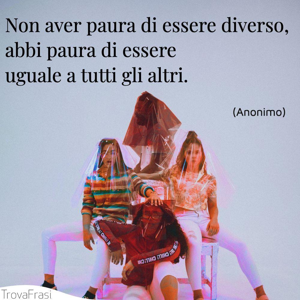 Non aver paura di essere diverso, abbi paura di essere uguale a tutti gli altri.