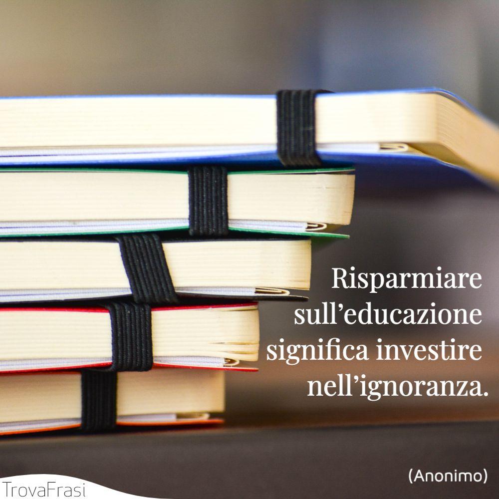 Risparmiare sull'educazione significa investire nell'ignoranza.