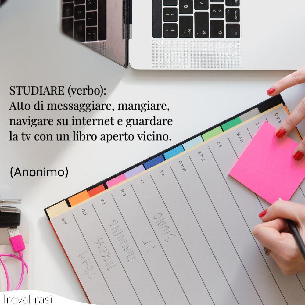STUDIARE (verbo):Atto di messaggiare, mangiare, navigare su internet e guardare la tv con un libro aperto vicino.
