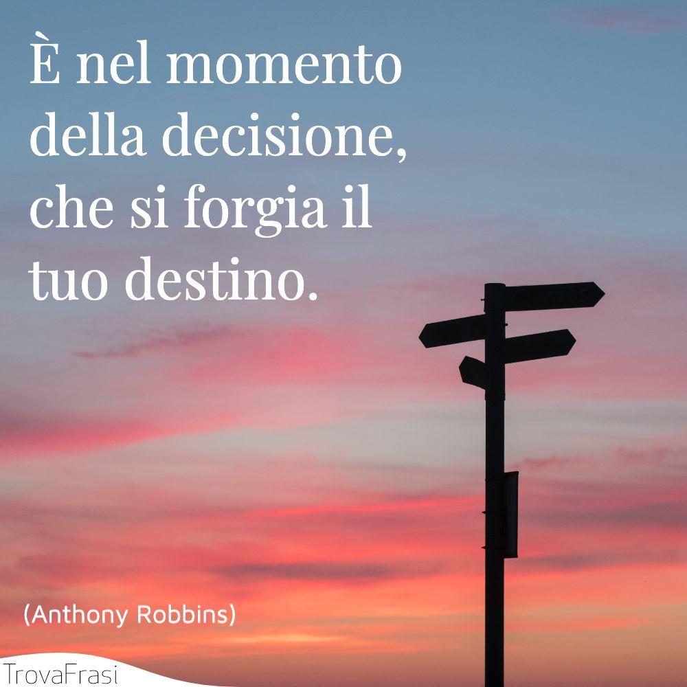 È nel momento della decisione, che si forgia il tuo destino.