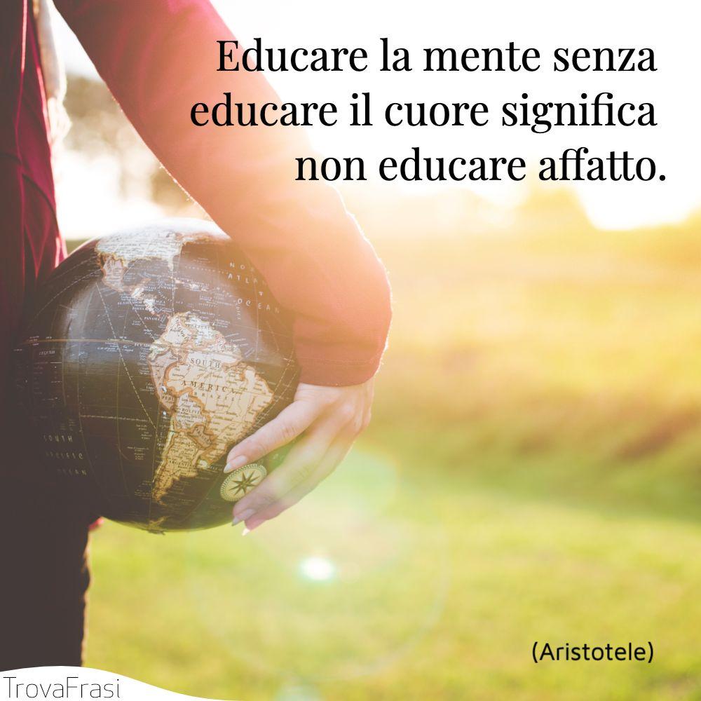 Educare la mente senza educare il cuore significa non educare affatto.