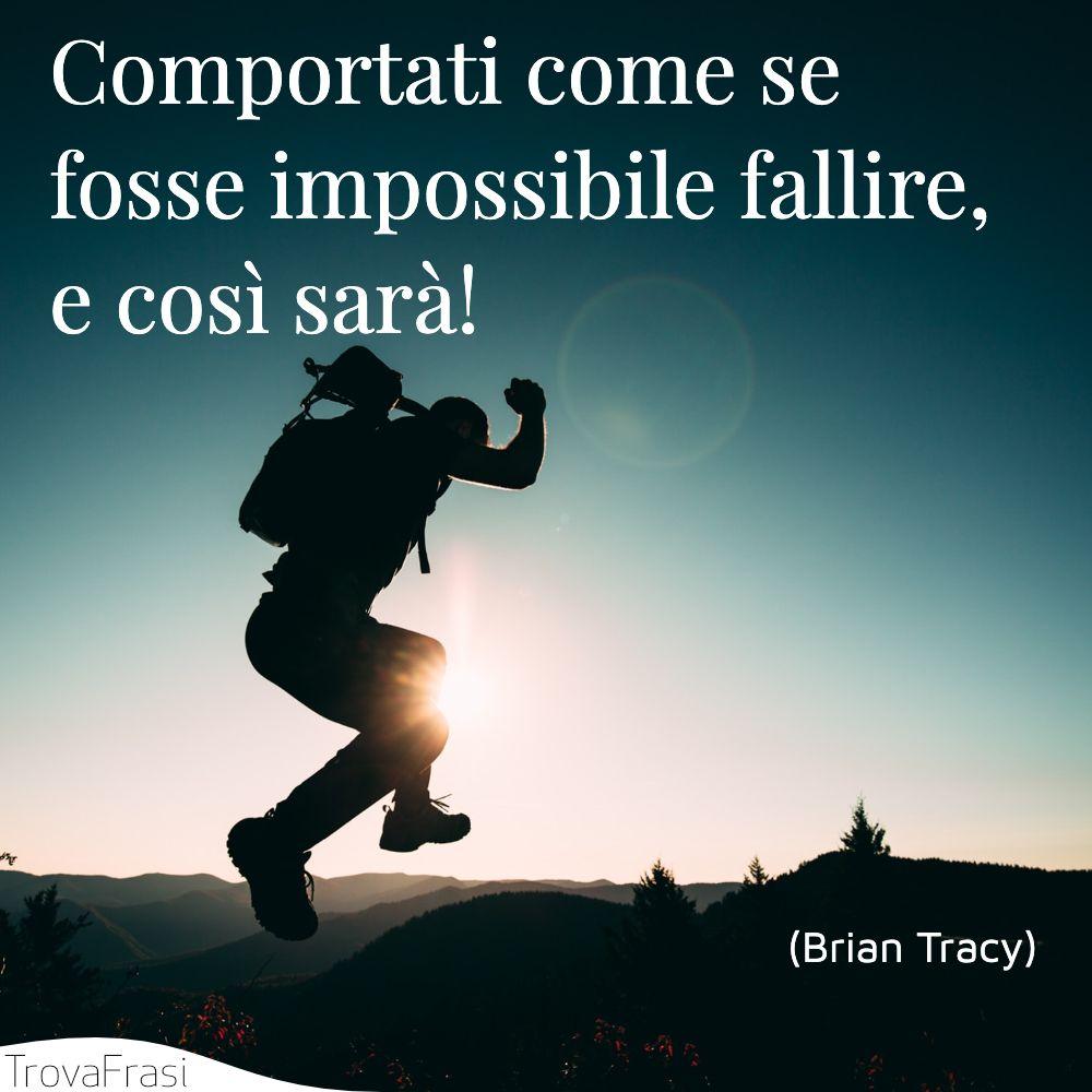 Comportati come se fosse impossibile fallire, e così sarà!
