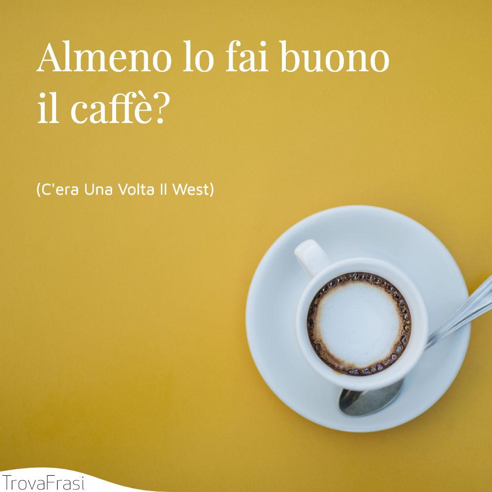 Almeno lo fai buono il caffè?
