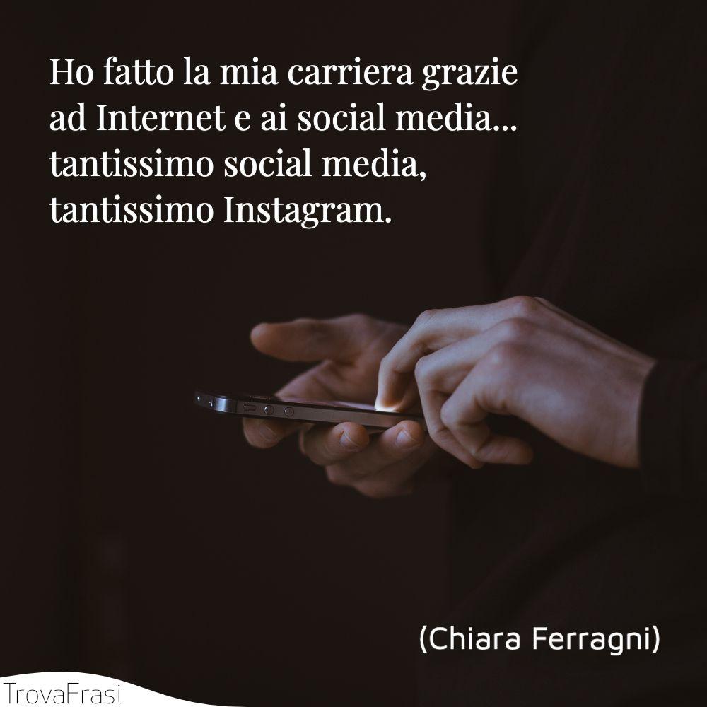 Ho fatto la mia carriera grazie ad Internet e ai social media... tantissimo social media, tantissimo Instagram.