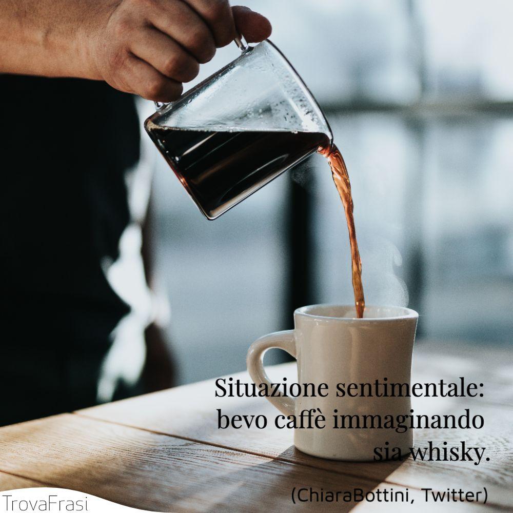 Situazione sentimentale: bevo caffè immaginando sia whisky.