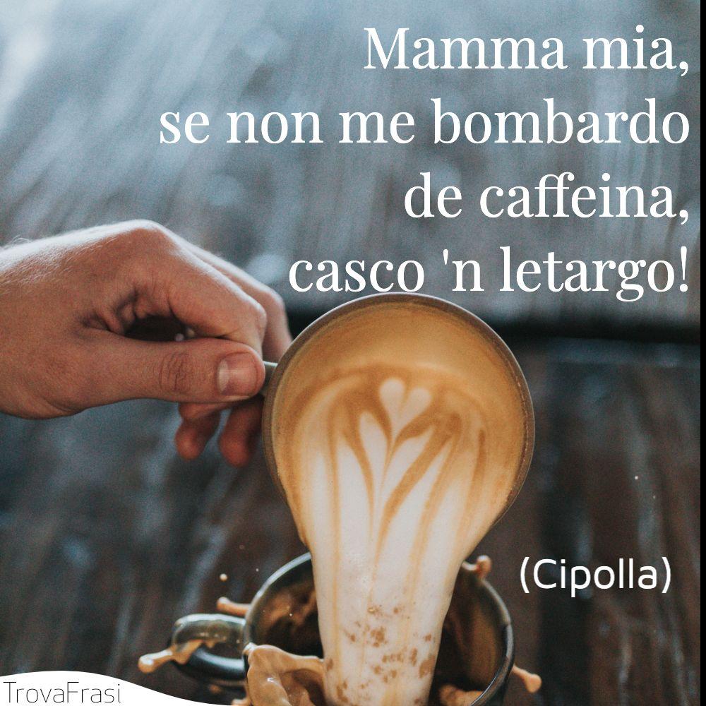 Mamma mia, se non me bombardo de caffeina, casco 'n letargo!