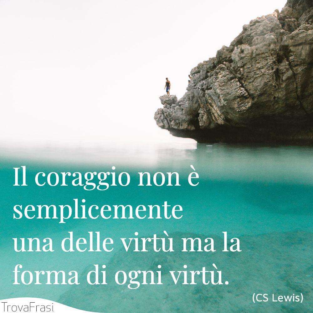 Il coraggio non è semplicemente una delle virtù ma la forma di ogni virtù.