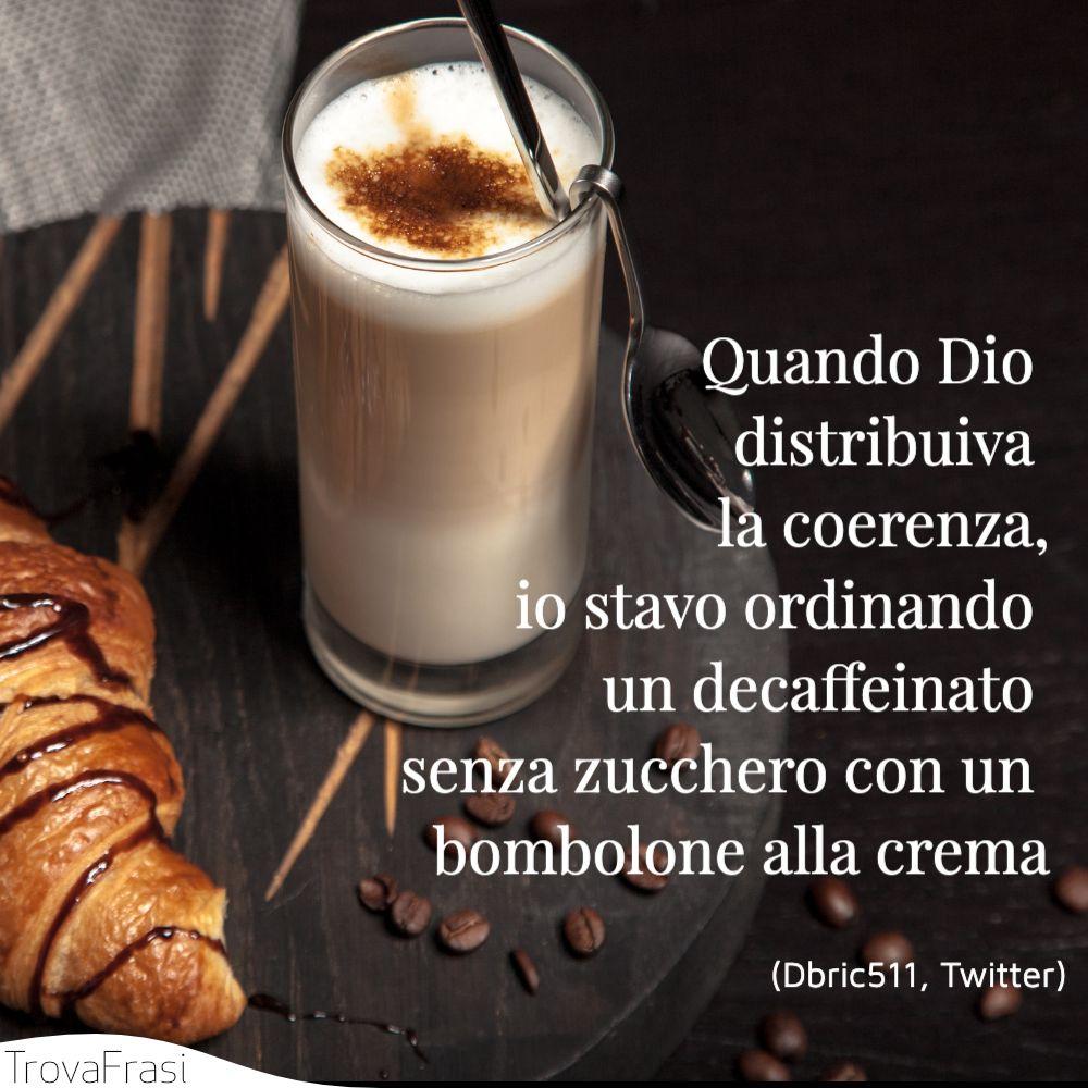 Quando Dio distribuiva la coerenza, io stavo ordinando un decaffeinato senza zucchero con un bombolone alla crema