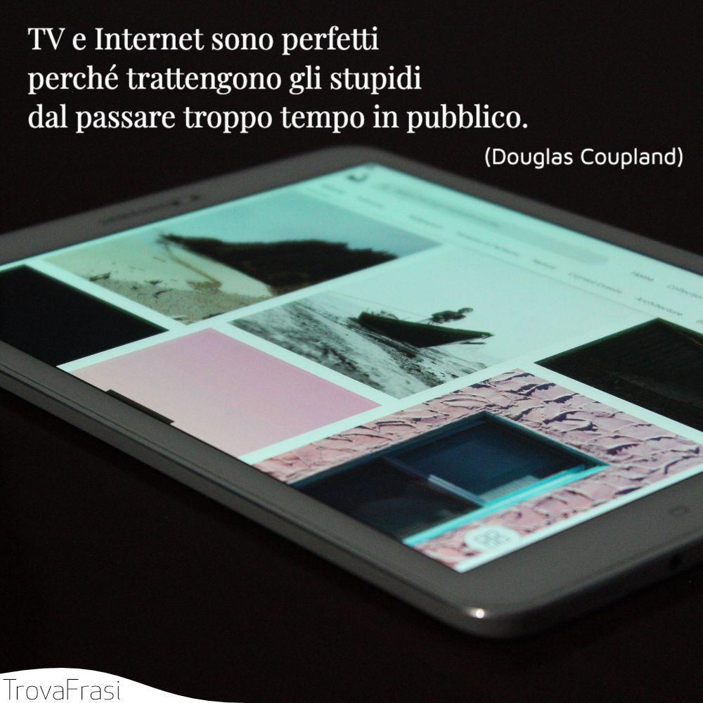 TV e Internet sono perfetti perché trattengono gli stupidi dal passare troppo tempo in pubblico.