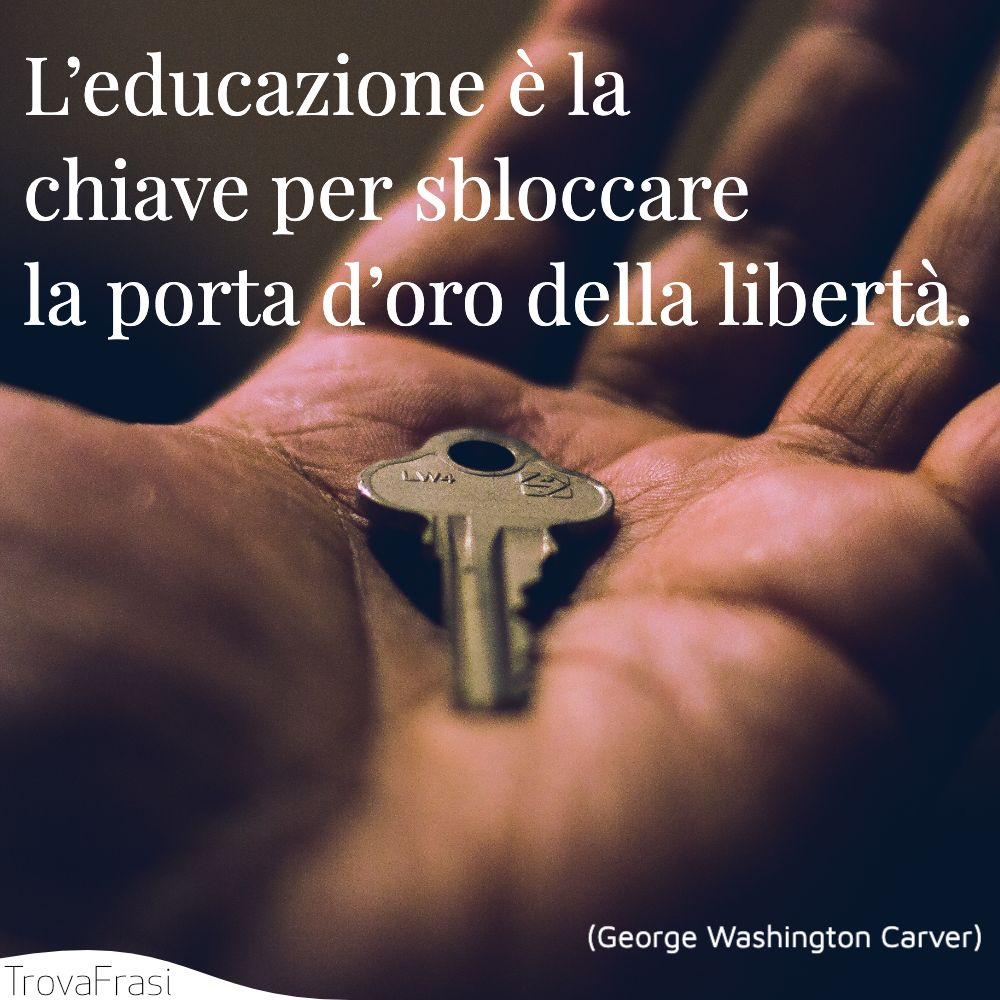 L'educazione è la chiave per sbloccare la porta d'oro della libertà.