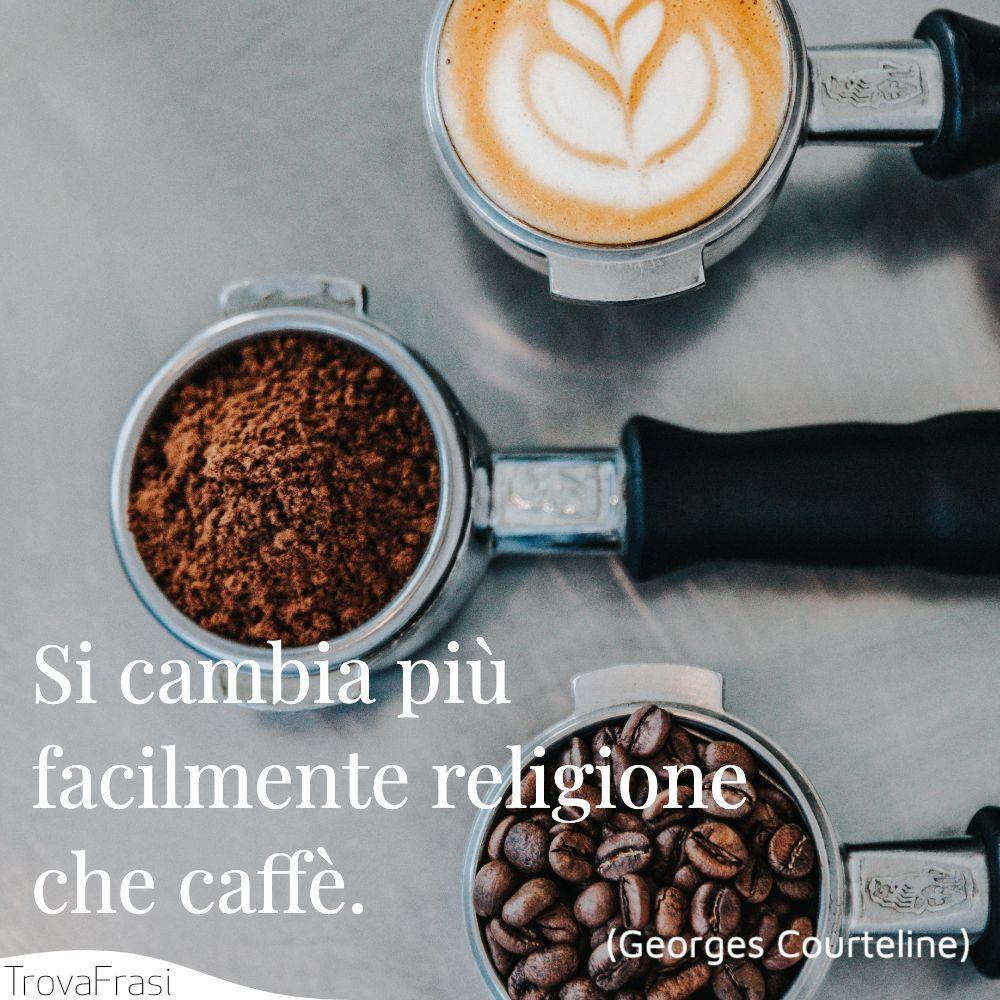 Si cambia più facilmente religione che caffè.